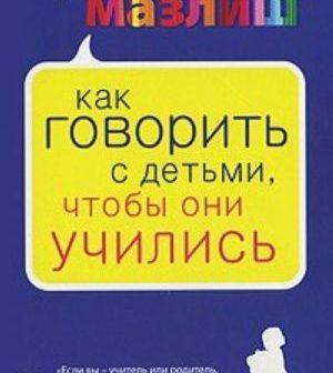«Как говорить с детьми, чтобы они учились»